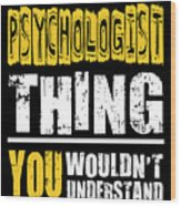 Psychologist You Wouldnt Understand Wood Print