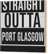Straight Outta Port Glasgow Wood Print