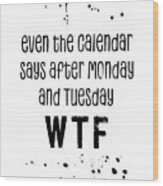 Text Art Even The Calendar Says Wtf Wood Print