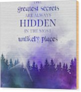The Greatest Secrets Are Always Hidden In The Most Unlikely Places Wood Print