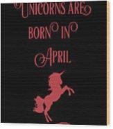 Unicorns Are Born In April Wood Print