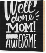 Well Done Mom I Am Awesome Funny Humor Mothers Day Wood Print