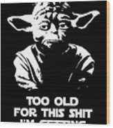 Yoda Parody - Too Old For This Shit I'm Getting Wood Print