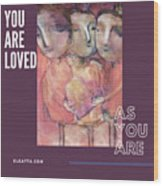 You Are Loved As You Are Wood Print