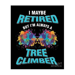 Tree Climbing Arborist Nature Lover I Maybe Retired But Im Always A Tree  Climber Gift by Thomas Larch